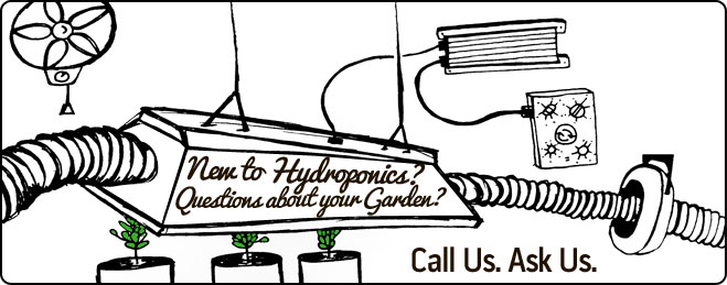 New to hydroponics? Questions about your garden? Call us. Ask us.